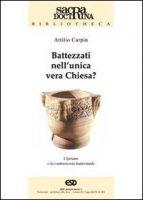 Battezzati nell'unica vera chiesa? Cipriano di Cartagine e la controversia battesimale - Carpin Attilio