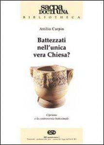 Copertina di 'Battezzati nell'unica vera chiesa? Cipriano di Cartagine e la controversia battesimale'