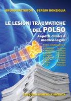Le lesioni traumatiche del polso. Aspetti clinici e medico-legali - Battiston Bruno, Bonziglia Sergio