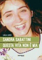 Sandra Sabattini. Questa vita non è mia - Laila Lucci