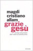 Grazie Gesù. La mia conversione dall'Islam al cattolicesimo - Allam Magdi C.