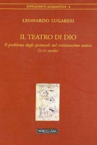 Copertina di 'Il teatro di Dio. Il problema degli spettacoli nel cristianesimo antico (II-IV secolo)'