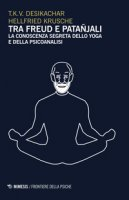 Tra Freud e Patanjali. La conoscenza segreta dello yoga e della psicoanalisi - Desikachar T. K., Krusche Hellfried