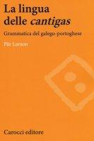 La lingua delle «cantigas». Grammatica del galego-portoghese - Larson Pär