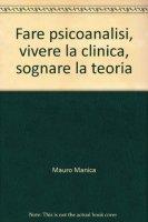 Fare psicoanalisi, vivere la clinica, sognare la teoria - Manica Mauro