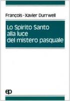Lo spirito Santo alla luce del mistero pasquale - Durrwell Francois-Xavier
