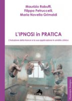 L' ipnosi in pratica. L'induzione della trance e la sua applicazione in ambito clinico - Rabuffi Maurizio, Petruccelli Filippo, Grimaldo Maria Novella