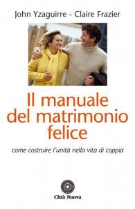Copertina di 'Il manuale del matrimonio felice. Come costruire l'unità nella vita di coppia'