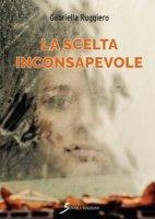La scelta inconsapevole - Ruggiero Gabriella