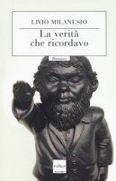La verità che ricordavo - Milanesio Livio