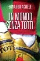 Un mondo senza Totti - Acitelli Fernando