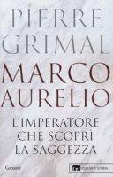 Marco Aurelio. L'imperatore che scoprì la saggezza - Grimal Pierre