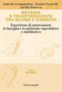 Copertina di 'Rêverie e trasformazioni tra madre e bambino. Esperienze di osservazione in famiglia e in ambiente ospedaliero e riabilitativo'