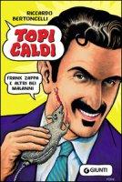 Topi caldi. Frank Zappa e altri bei malanni - Bertoncelli Riccardo