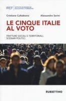 Le cinque Italie al voto. Fratture sociali e territoriali, scenari politici - Caltabiano Cristiano, Serini Alessandro