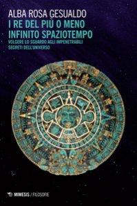 Copertina di 'Il re del più o del meno infinito spaziotempo. Volgere lo sguardo agli impenetrabili segreti dell'universo'