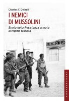 Nemici di Mussolini. Storia della Resistenza armata al regime fascista. (I) - Charles F. Delzell