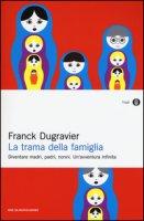 La trama della famiglia. Diventare madri, padri, nonni. Un'avventura infinita - Dugravier Franck