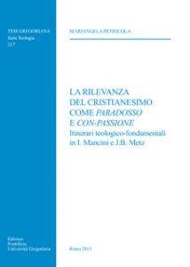 Copertina di 'Rilevanza del cristianesimo come paradosso e con-passione. Itinerari teologico-fondamentali in I. Mancini e J.B. Metz (La)'