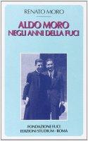 Aldo Moro negli anni della FUCI - Renato Moro