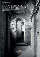 Le cattedrali della Basilicata. L'adeguamento liturgico delle chiese madri nella regione lucana - Pagliuca Antonello