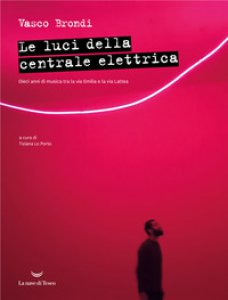 Copertina di 'Le luci della centrale elettrica. Dieci anni di musica tra la via Emilia e la via Lattea'