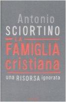 La famiglia cristiana. Una risorsa ignorata - Sciortino Antonio