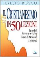 Il cristianesimo in 50 lezioni. Le radici lontane e vicine. Ges� di Nazaret. I cristiani - Bosco Teresio