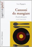 Canzoni da mangiare. Piccolo dizionario gastropop - Ragagnin Luca