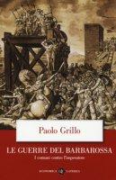 Le guerre del Barbarossa. I comuni contro l'imperatore - Grillo Paolo