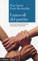I muscoli del partito. Il ruolo dei quadri intermedi nella politica atrofizzata - Ignazi Piero, Bordandini Paola