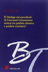 Copertina di 'Il dialogo sul sacerdozio di Giovanni Crisostomo: sintesi tra paideia classica e paideia cristiana?'