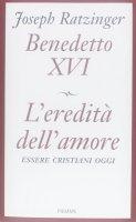 L' eredità dell'amore - Benedetto XVI (Joseph Ratzinger)