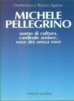 Michele Pellegrino, uomo di cultura, cardinale audace, voce dei senza voce - Domenico Agasso, Renzo Agasso