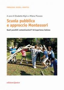 Copertina di 'Scuola pubblica e approccio Montessori. Quali possibili contaminazioni? Un'esperienza italiana'