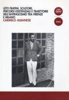 Leto Fratini, scultore. Percorsi esistenziali e traiettorie dell'antifascismo tra Firenze e Milano - Albanese Carmelo