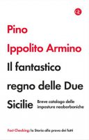 Il fantastico regno delle Due Sicilie. Breve catalogo delle imposture neoborboniche - Pino Ippolito Armino