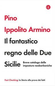 Copertina di 'Il fantastico regno delle Due Sicilie. Breve catalogo delle imposture neoborboniche'