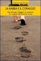 La rabbia e il coraggio. Frei Giorgio Callegari. In cammino tra i popoli dell'America Latina - Colella Tommasi Umberta