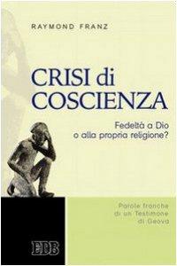Copertina di 'Crisi di coscienza. Fedelt� a Dio o alla propria religione? Parole franche di un testimone di Geova'