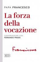 La forza della vocazione - Francesco (Jorge Mario Bergoglio)