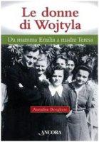 Le donne di Wojtyla. Da mamma Emilia a madre Teresa - Borghese Annalisa