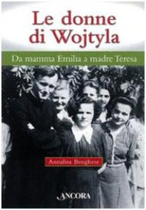 Copertina di 'Le donne di Wojtyla. Da mamma Emilia a madre Teresa'