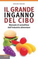 Il grande inganno del cibo. Manuale di autodifesa dall'industria alimentare - Pandiani Massimo