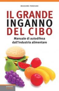 Copertina di 'Il grande inganno del cibo. Manuale di autodifesa dall'industria alimentare'