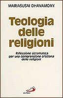 Teologia delle religioni. Riflessione sistematica per una comprensione cristiana delle religioni - Dhavamony Mariasusai
