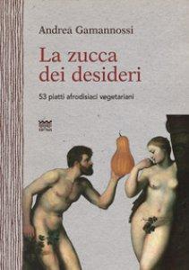 Copertina di 'La zucca dei desideri. 53 piatti afrodisiaci vegetariani'