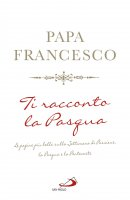 Ti racconto la Pasqua - Papa Francesco (Jorge Mario Bergoglio)