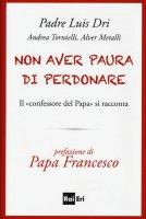 Non aver paura di perdonare - Dri Luis (padre), Andrea Tornielli, Alver Metalli
