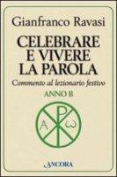 Celebrare e vivere la parola. Anno B - Ravasi Gianfranco